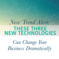 New Trend Alert: These Three New Technologies Can Change Your Business Dramatically